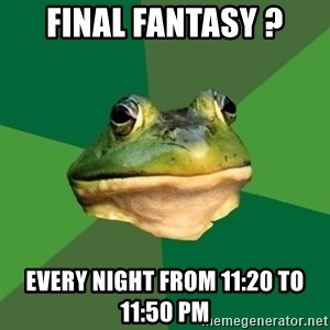 Foul Bachelor Frog - Final fantasy ? every night from 11:20 to 11:50 PM