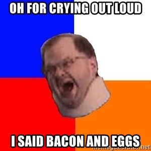 Advice Tourettes Guy - Oh for crying out loud I said bacon and eggs