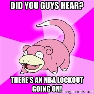Slowpoke - did you guys hear? there's an nba lockout going on!