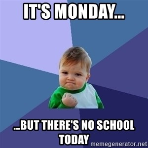 Success Kid - It's monday... ...but there's no school today