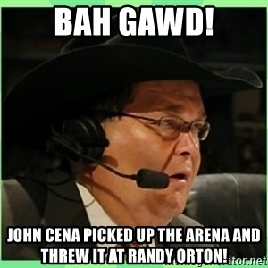 Jim Ross - Bah Gawd! John cena picked up the arena and threw it at randy orton!