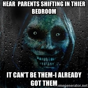 Uninvited house guest - Hear  parents shifting in thier bedroom It can't be them-I already got them