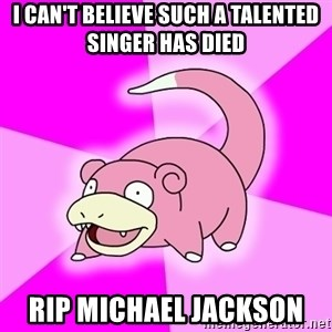 Slowpoke - I can't believe such a talented singer has died RIP Michael Jackson