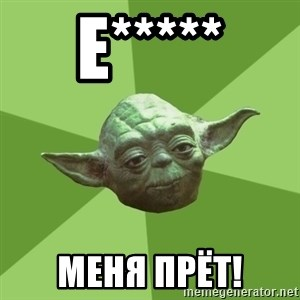 Advice Yoda Gives - Е***** меня прёт!
