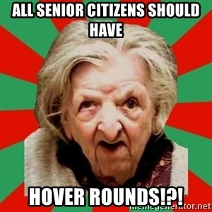 Crazy Old Lady - All senior citizens should have HOVER ROUNDS!?!