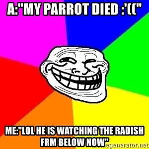 """Trollface - A:""""my parrot died :'(("""" ME:""""LOL he is watching the radish frm below now"""""""