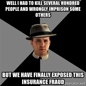 L A Noire Cole - well i had to kill several hundred people and wrongly imprison some others but we have finally exposed this insurance fraud