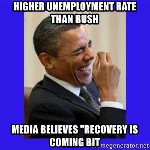 """Obama Laugh  - Higher unemployment rate than bush media believes """"recovery is coming bit"""