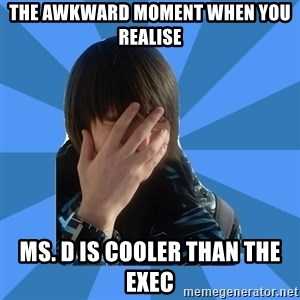 FACEPALM KITTY - THE AWKWARD MOMENT WHEN YOU REALISE MS. D IS COOLER THAN THE EXEC