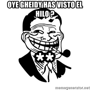 Troll Dad - oye GHEIDY HAS VISTO EL HILO ? **