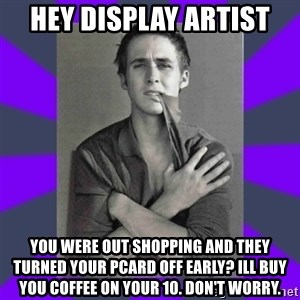 DA Ryan Gosling - Hey Display Artist You were out shopping and they turned your pcard off early? ill buy you coffee on your 10. don't worry.