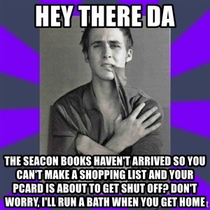 DA Ryan Gosling - Hey There DA the seacon books haven't arrived so you can't make a shopping list and your pcard is about to get shut off? don't worry, i'll run a bath when you get home