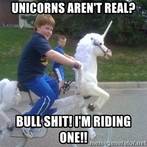 unicorn - Unicorns aren't real? Bull shit! I'm riding one!!