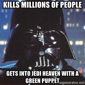 Darth Vader - kills millions of people gets into jedi heaven with a green puppet