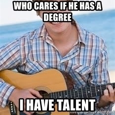 Guitar douchebag - Who cares if he has a degree I have talent