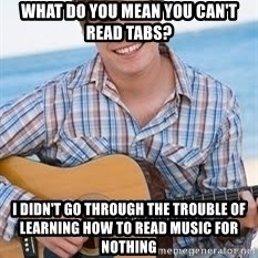 Guitar douchebag - What do you mean you can't read tabs? I didn't go through the trouble of learning how to read music for nothing