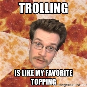 Pizza Pizza John - trolling is like my favorite topping