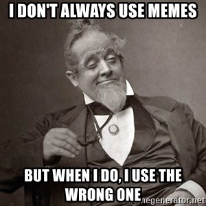 1889 [10] guy - I don't always use memes but when I do, i use the wrong one