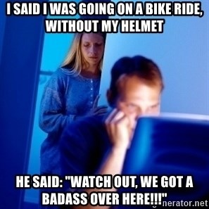 "Internet Husband - i said i was going on a bike ride, without my helmet he said: ""watch out, we got a badass over here!!!"""