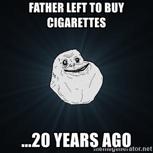 Forever Alone - father left to buy cigarettes ...20 years ago