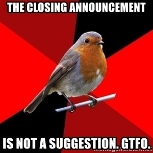 Retail Robin - The closing announcement Is not a suggestion. gtfo.