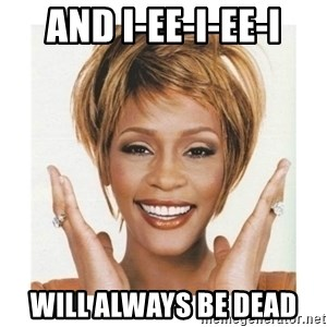 Whitney Houston - And I-EE-i-EE-i will always be dead