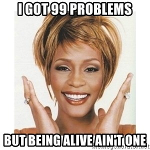 Whitney Houston - I got 99 problems but being alive ain't one