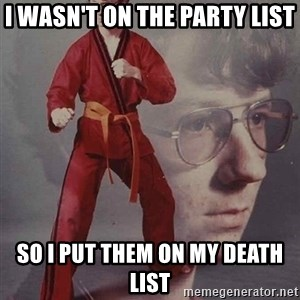 PTSD Karate Kyle - I wasn't on the party list so I put them on my death list
