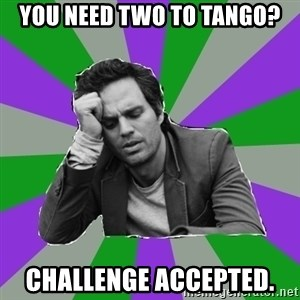 Forever Alone Bruce - You need two to tango? challenge accepted.