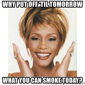 Whitney Houston - Why put off 'til tomorrow what you can smoke today?