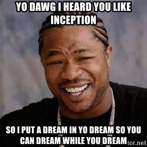 Yo Dawg - yo dawg i heard you like inception so i put a dream in yo dream so you can dream while you dream