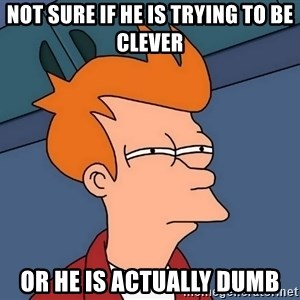 Futurama Fry - Not sure if he is trying to be clever or he is actually dumb