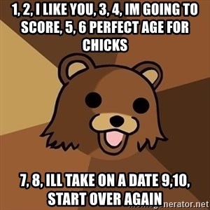 Pedobear - 1, 2, I like you, 3, 4, im going to score, 5, 6 perfect age for chicks 7, 8, ill take on a date 9,10, start over again
