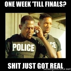 Shit Just Got Real - One Week 'till finals? shit just got real
