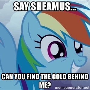 rainbow dash excited - say sheamus... can you find the gold behind me?