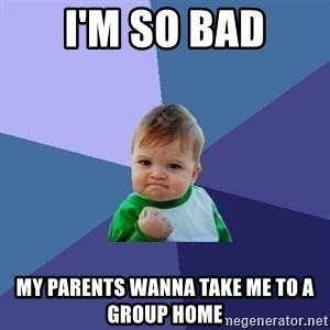 Success Kid - I'm so bad My parents wanna take mE to a group home