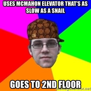 Scumbag Student - uses mcmahon elevator that's as slow as a snail goes to 2nd floor