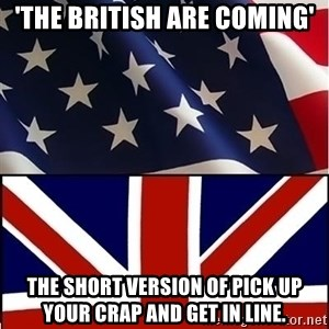Americabritain - 'The British are coming' The short version of pick up your crap and get in line.
