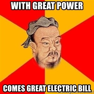 Wise Confucius - with great power  COMES GREAT ELECTRIC BILL