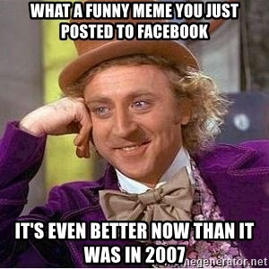 Willy Wonka - What a funny meme you just posted to facebook It's even better now than it was in 2007
