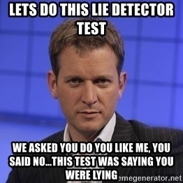 Jeremy Kyle - Lets do this lie detector test  we asked you do you like me, you said no...this test was saying you were lying