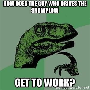 Philosoraptor - how does the guy who drives the snowplow get to work?