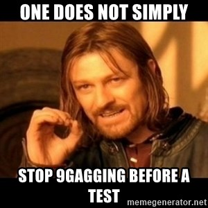 Does not simply walk into mordor Boromir  - One does not simply stop 9gagging before a test