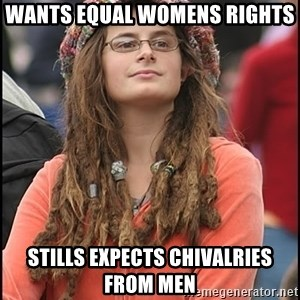 COLLEGE LIBERAL GIRL - Wants equal womens rights stills expects chivalries from men