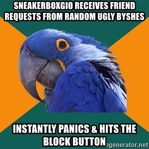 Paranoid Parrot - Sneakerboxgio receives friend requesTs from random ugly byshes Instantly panics & hits The block button