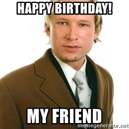 Anders Breivik - Happy Birthday! My friend