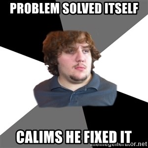 Family Tech Support - Problem solved Itself Calims he fixed it