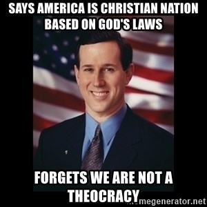 Rick Santorum Meme  - says america is christian nation based on god's laws forgets we are not a theocracy