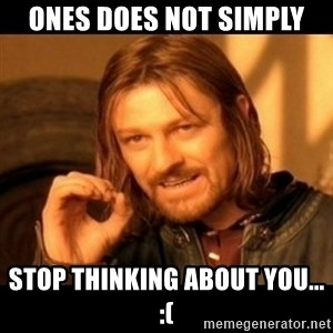 Does not simply walk into mordor Boromir  - ones does not simply STOP THINKING ABOUT YOU... :(
