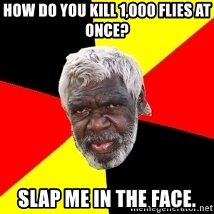 Aboriginal - how do you kill 1,000 flies at once? slap me in the face.